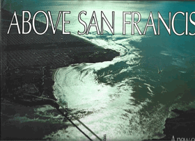 Above San Francisco. A new Collection of nostalgic and contemporary aerial photographs of the Bay ...